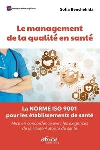 Sofia Benchehida - Le management de la qualité en santé - La norme ISO 9001 pour les établissements de santé. Mise en concordance avec les exigences de la Haute Autorité de Santé.