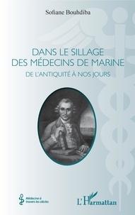 Sofiane Bouhdiba - Dans le sillage des médecins de marine - De l'Antiquité à nos jours.