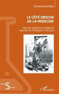 Sofiane Bouhdiba - Le côté obscur de la médecine - Mauvais médecins et médecins mauvais, de l'Antiquité à nos jours.