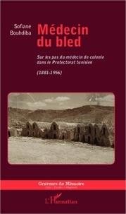 Sofiane Bouhdiba - Médecin du bled - Sur les pas du médecin de colonie dans le Protectorat tunisien (1881-1956).
