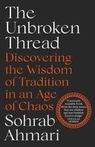 Sohrab Ahmari - The Unbroken Thread - Discovering the Wisdom of Tradition in an Age of Chaos.