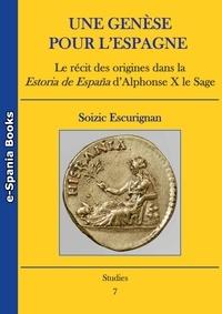 Soizic Escurignan - Une genèse pour l'Espagne - Le récit des origines dans la Estoria de España d'AlphonseX le Sage.