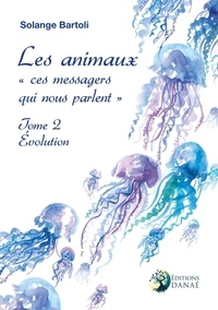 Solange Bartoli - Les animaux ces messagers qui nous parlent - Tome 2, Evolution.