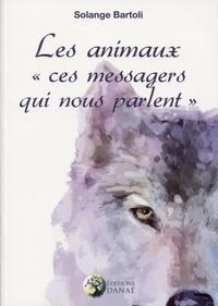Solange Bartoli - Les animaux - Ces messagers qui nous parlent.
