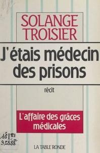 Solange Troisier - J'étais médecin des prisons - L'affaire des grâces médicales.