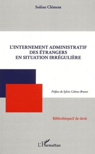 L'internement administratif des étrangers en situation irrégulière - Solène Clément |