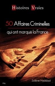 Solène Haddad - 50 affaires criminelles qui ont marqué la France.