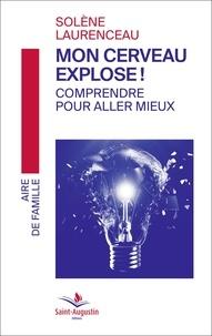Solène Laurenceau - Mon cerveau explose ! - Comprendre pour aller mieux.