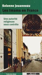 Solenne Jouanneau - Les Imams en France - Une autorité religieuse sous contrôle.