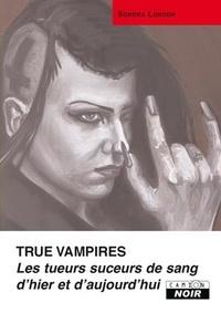 Sondra London - True Vampires - Les tueurs suceurs de sang d'hier et d'aujourd'hui.