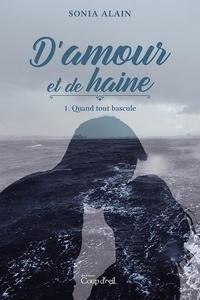Sonia Alain - D'amour et de haine T.1 - Quand tout bascule.