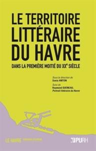 Sonia Anton - Le territoire littéraire du Havre dans la première moitié du XXe siècle - Suivi de Raymond Queneau, Portrait littéraire du Havre.
