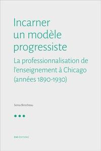 Sonia Birocheau - Incarner un modèle progressiste - La professionnalisation de l'enseignement à Chicago (1890-1940).