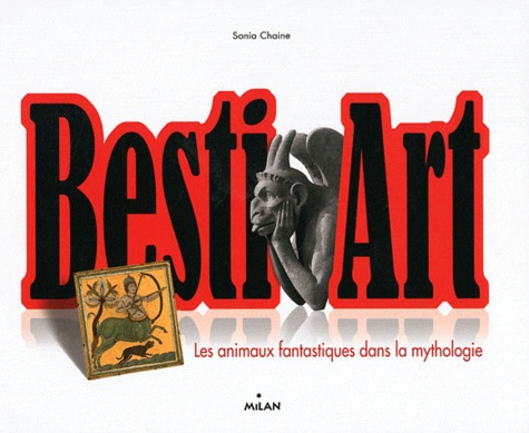 Besti'Art. Les animaux fantastiques dans la mythologie - Sonia Chaine