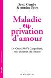 Sonia Combe et Antoine Spire - Maladie et privation d'amour - De Christa Wolf à Canguilhem, pour un retour à la clinique.
