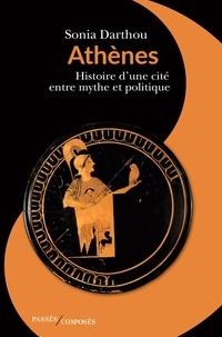 Sonia Darthou - Athènes - Histoire d'une cité entre mythe et politique.