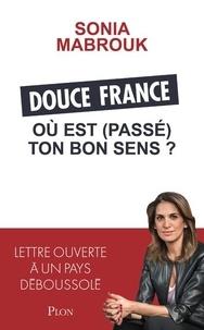 Sonia Mabrouk - Douce France, où est (passé) ton bon sens ? - Lettre ouverte à un pays déboussolé.