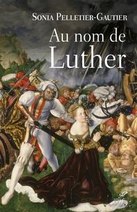 Sonia Pelletier-Gautier - Au nom de Luther.