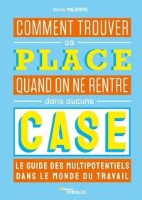 Sonia Valente - Comment trouver sa place quand on ne rentre dans aucune case - Le guide des multipotentiels dans le monde du travail.