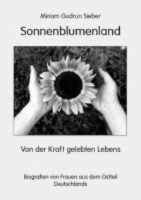 Sonnenblumenland - Von der Kraft gelebten Lebens - Biografien von Frauen aus dem Ostteil Deutschlands.