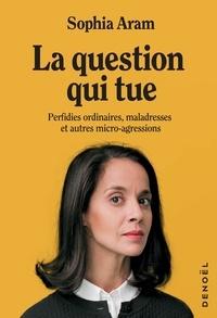 Sophia Aram - La question qui tue - Perfidies ordinaires, maladresses et autres micro-agressions.