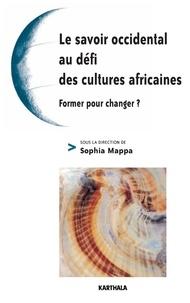 Sophia Mappa et Christine Bellas Cabane - Le savoir occidental au défi des cultures africaines - Former pour changer ?.