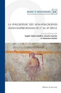 Sophie Aubert-Baillot et Charles Guérin - La philosophie des non-philosophes dans l'Empire romain du Ier au IIIe siècle.
