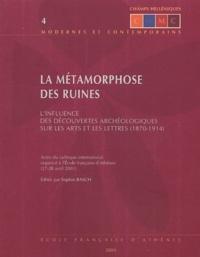 Sophie Basch - La métamorphose des ruines - L'influence des découvertes archéologiques sur les arts et lettres (1870-1914).