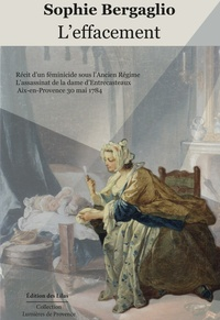 Sophie Bergaglio - L'effacement - Récit d'un féminicide sous l'Ancien Régime : l'assassinat de la dame d'Entrecasteaux, Aix-en-Provence 30 mai 1784.