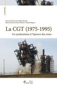 Sophie Béroud et Elyane Bressol - La CGT (1975-1995) - Un syndicalisme à l'épreuve des crises.