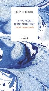 Sophie Bessis - Je vous écris d'une autre rive - Lettre à Hannah Arendt.