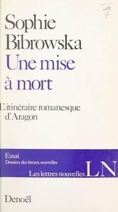 Sophie Bibrowska et Maurice Nadeau - Une mise à mort - L'itinéraire romanesque d'Aragon.