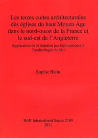 Sophie Blain - Les terres cuites architecturales des églises du haut Moyen Age dans le nord-ouest de la France et le sud-est de l'Angleterre - Application de la datation par luminescence à l'archéologie du bâti.