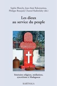 Sophie Blanchy et Jean-Aimé Rakotoarisoa - Les dieux au service du peuple - Itinéraires religieux, médiations, syncrétisme à Madagascar.