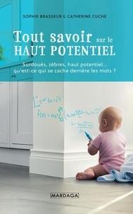 Sophie Brasseur et Catherine Cuche - Tout savoir sur le Haut Potentiel - Surdoués, zèbres, haut potentiel... qu'est-ce qui se cache derrière les mots ?.