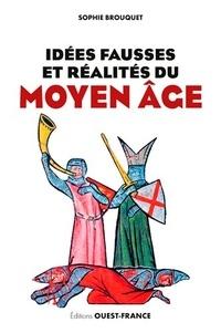 Sophie Brouquet - Idées fausses et réalités du Moyen Age - Du mythe aux dernières données historiques.