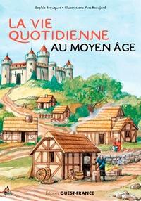 Sophie Brouquet et Yves Beaujard - La vie quotidienne au Moyen Age.