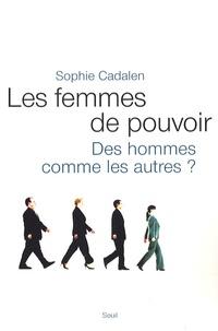 Sophie Cadalen - Les femmes de pouvoir - Des hommes commes les autres ?.