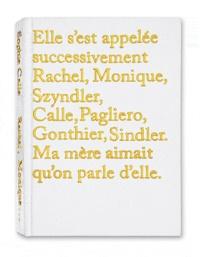 Sophie Calle - Elle s'est appelée successivement Rachel, Monique, Szyndler, Calle, Pagliero, Gonthier, Sindler. Ma mère aimait qu'on parle d'elle.