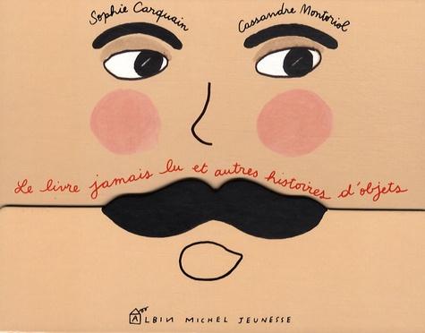 Sophie Carquain et Cassandre Montoriol - Le livre jamais lu et autres histoires d'objets.