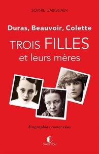 Sophie Carquain - Trois filles et leurs mères - Duras, Beauvoir, Colette.