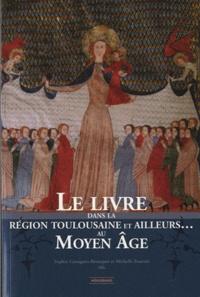 Sophie Cassagnes-Brouquet et Michelle Fournié - Le livre dans la région toulousaine et ailleurs au Moyen Age.