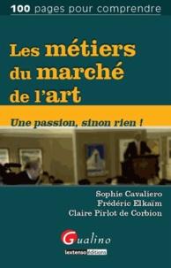 Sophie Cavaliero et Frédéric Elkaïm - Les métiers du marché de l'art - Une passion, sinon rien !.
