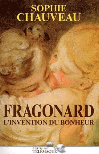 Sophie Chauveau - Fragonard - L'invention du bonheur.