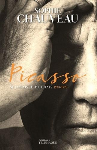 Sophie Chauveau - Picasso - Si jamais je mourrais 1938-1973.