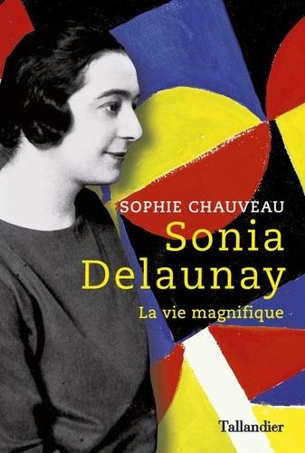 Sophie Chauveau - Sonia Delaunay - La vie magnifique.