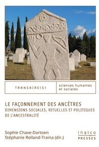 Sophie Chave-Dartoen et Stéphanie Rolland-Traina - Le façonnement des ancêtres - Dimensions sociales, rituelles et politiques de l'ancestralité.