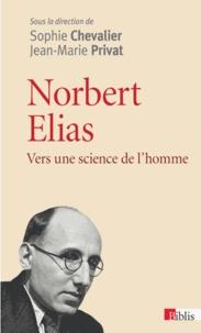 Sophie Chevalier et Jean-Marie Privat - Norbert Elias - Vers une science de l'homme.