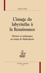 Sophie Chiari - L'image du labyrinthe à la Renaissance - Détours et arabesques au temps de Shakespeare.