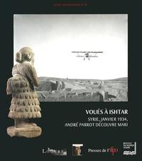 Sophie Cluzan et Pascal Butterlin - Voués à Ishtar - Syrie, janvier 1934, André Parrot découvre Mari.